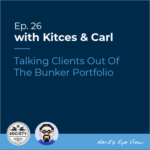 Kitces & Carl Episode 26 - Talking Clients Out Of The Bunker Portfolio